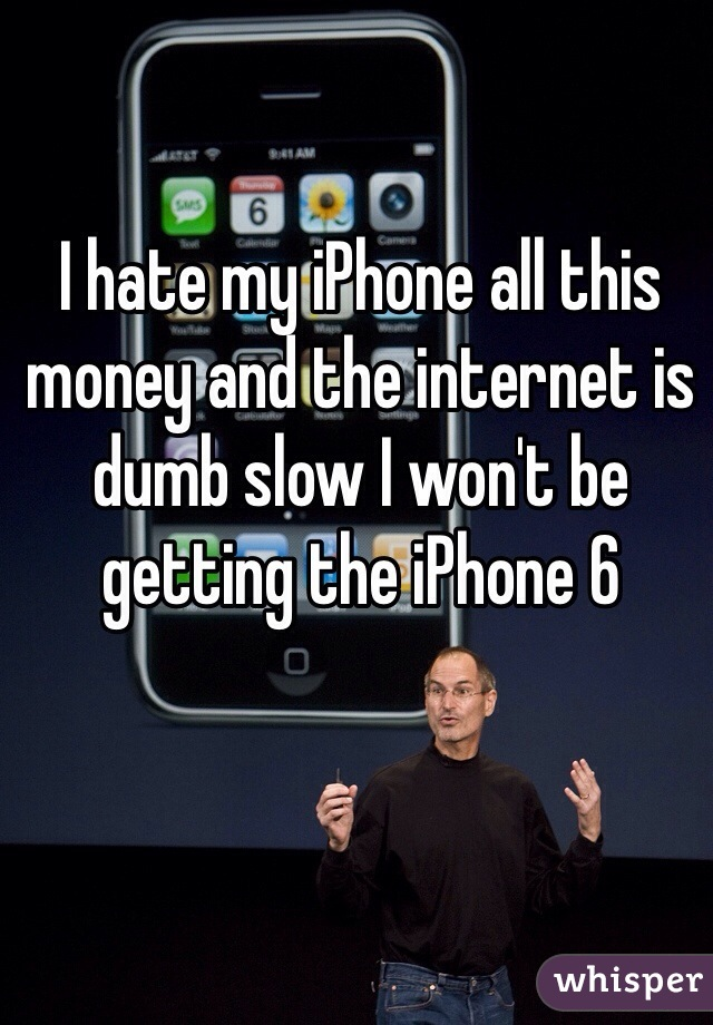 I hate my iPhone all this money and the internet is dumb slow I won't be getting the iPhone 6