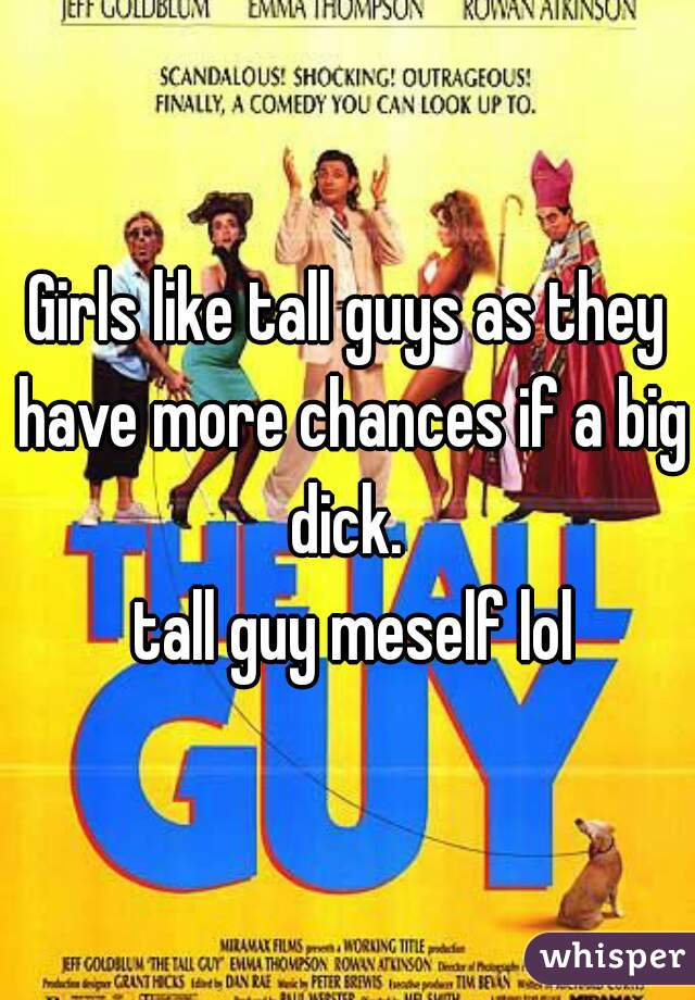 Girls like tall guys as they have more chances if a big dick.    tall guy meself lol