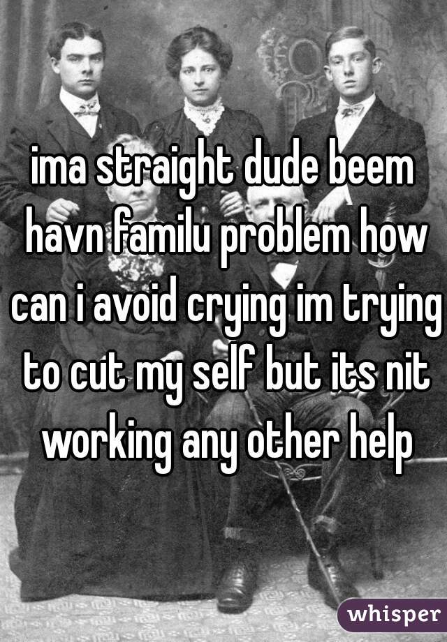 ima straight dude beem havn familu problem how can i avoid crying im trying to cut my self but its nit working any other help