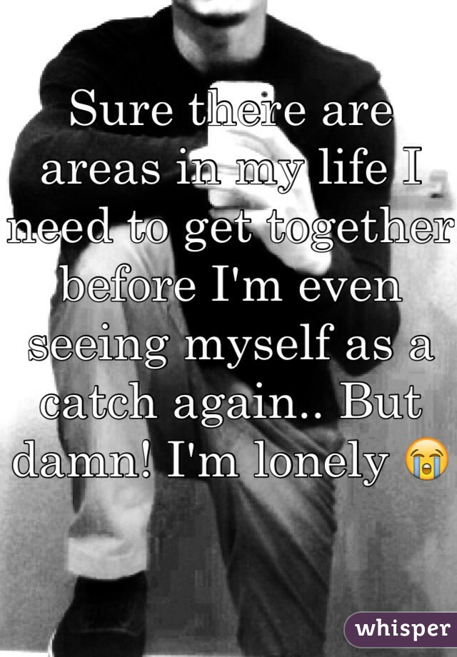 Sure there are areas in my life I need to get together before I'm even seeing myself as a catch again.. But damn! I'm lonely 😭
