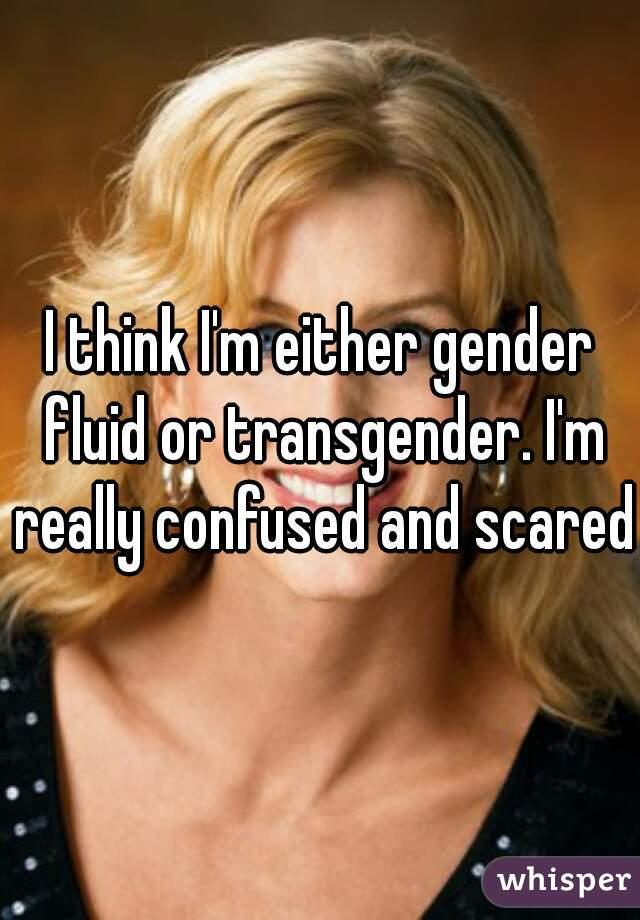 I think I'm either gender fluid or transgender. I'm really confused and scared.