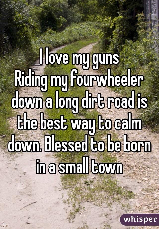 I love my guns  Riding my fourwheeler down a long dirt road is the best way to calm down. Blessed to be born in a small town