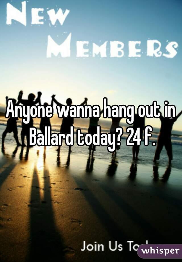 Anyone wanna hang out in Ballard today? 24 f.