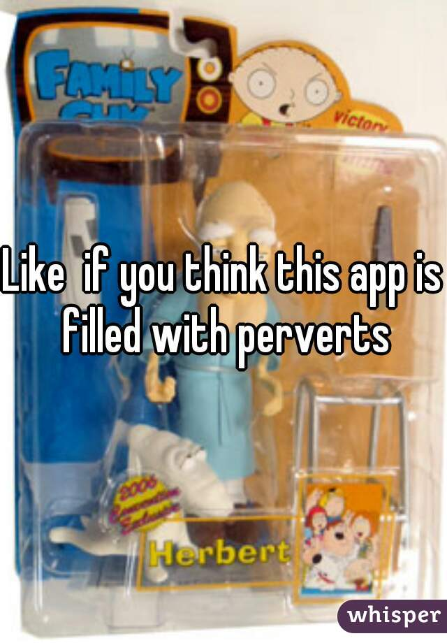 Like  if you think this app is filled with perverts
