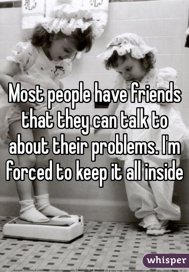 Most people have friends that they can talk to about their problems. I'm forced to keep it all inside
