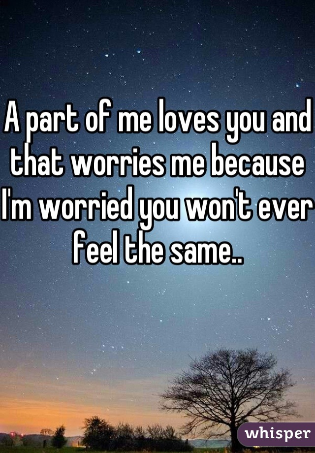 A part of me loves you and that worries me because I'm worried you won't ever feel the same..