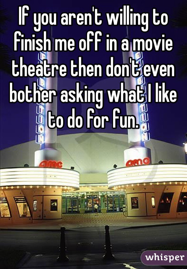 If you aren't willing to finish me off in a movie theatre then don't even bother asking what I like to do for fun.