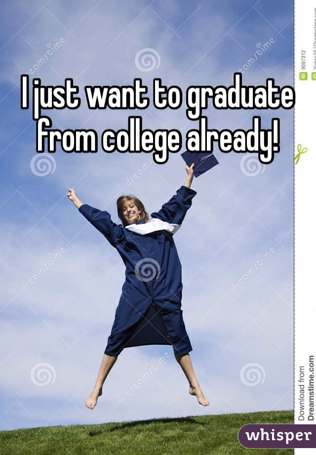 I just want to graduate from college already!