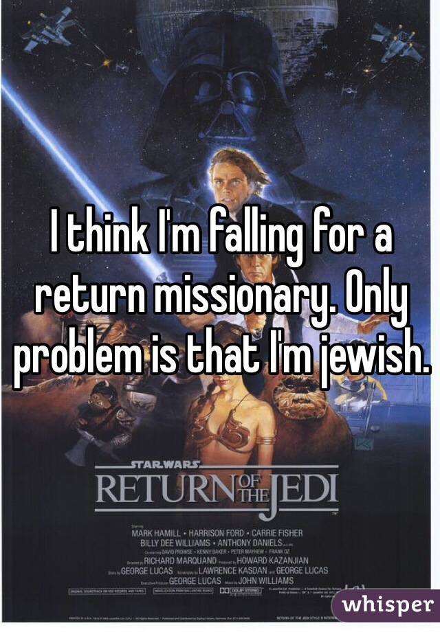 I think I'm falling for a return missionary. Only problem is that I'm jewish.