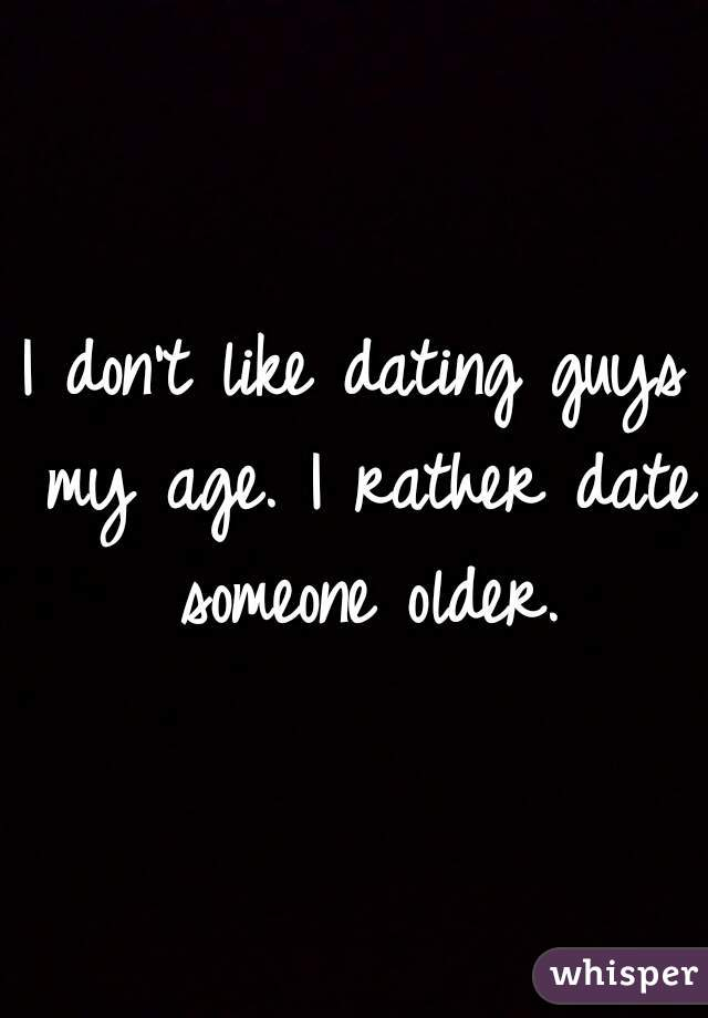 I don't like dating guys my age. I rather date someone older.