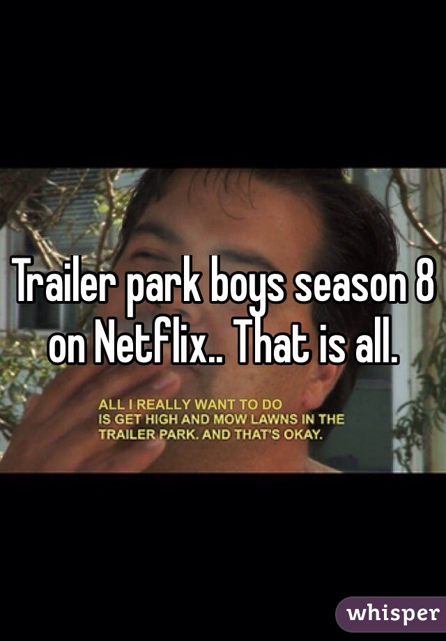 Trailer park boys season 8 on Netflix.. That is all.
