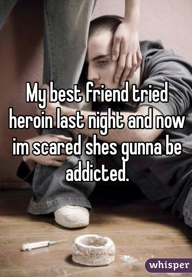 My best friend tried heroin last night and now im scared shes gunna be addicted.