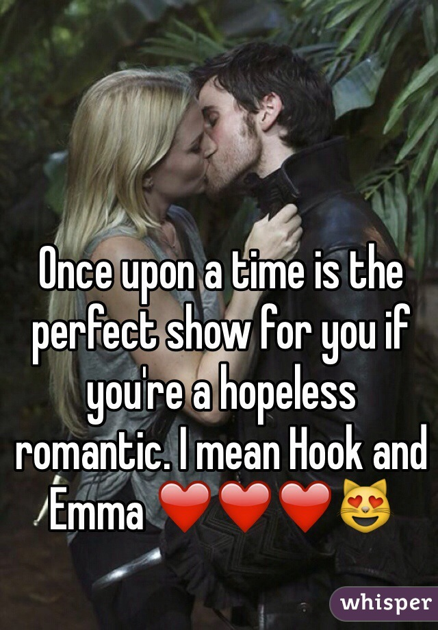 Once upon a time is the perfect show for you if you're a hopeless romantic. I mean Hook and Emma ❤️❤️❤️😻