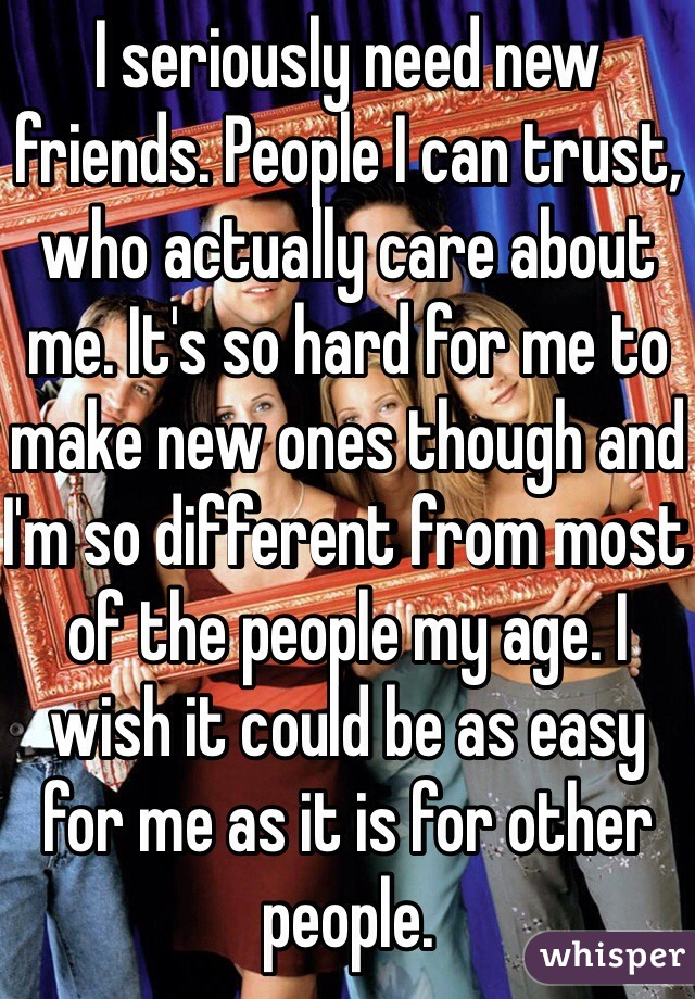 I seriously need new friends. People I can trust, who actually care about me. It's so hard for me to make new ones though and I'm so different from most of the people my age. I wish it could be as easy for me as it is for other people.