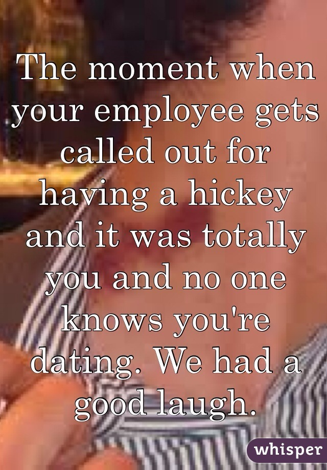 The moment when your employee gets called out for having a hickey and it was totally you and no one knows you're dating. We had a good laugh.