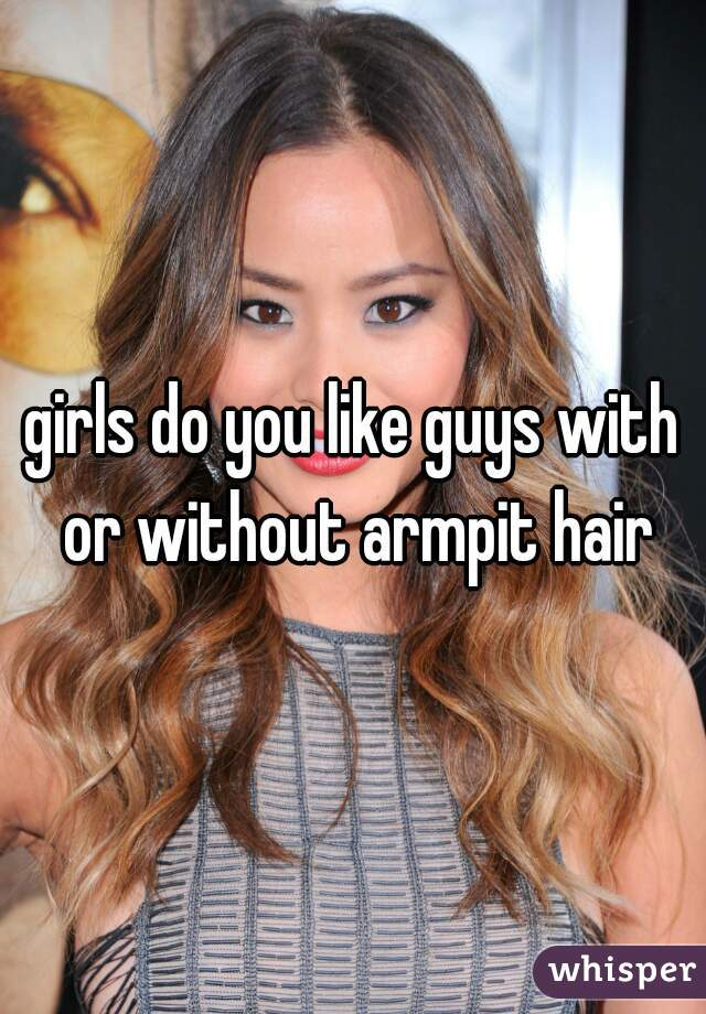 girls do you like guys with or without armpit hair