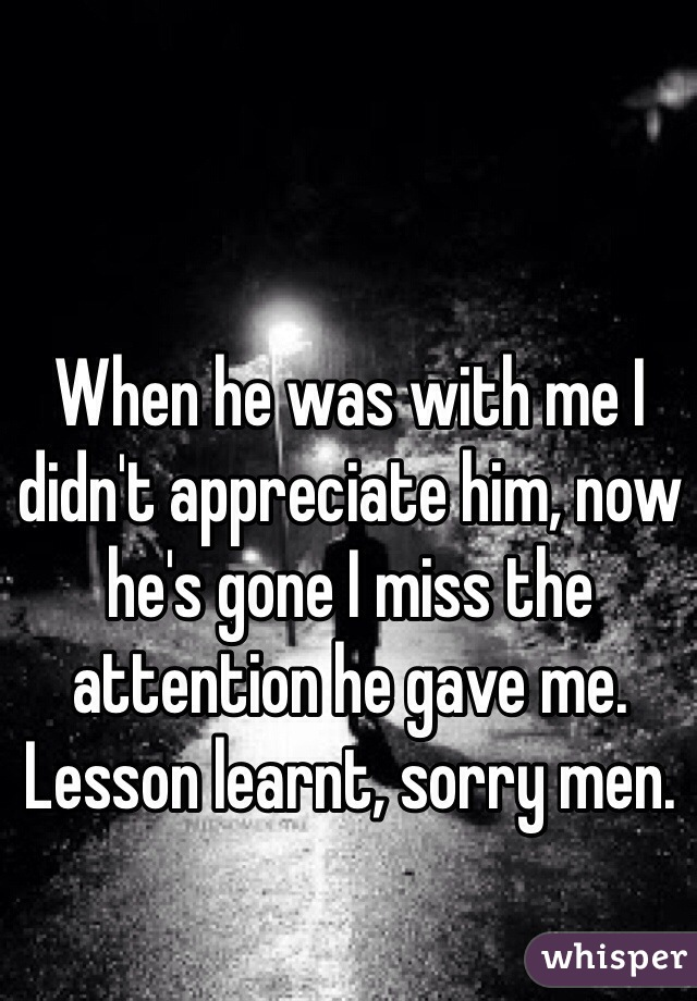 When he was with me I didn't appreciate him, now he's gone I miss the attention he gave me.   Lesson learnt, sorry men.