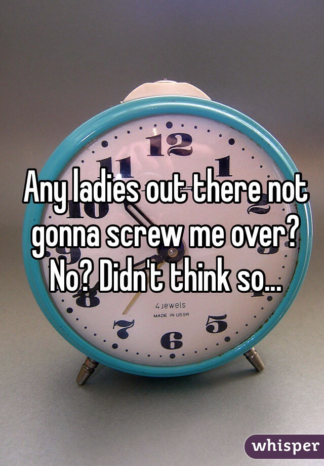 Any ladies out there not gonna screw me over? No? Didn't think so...