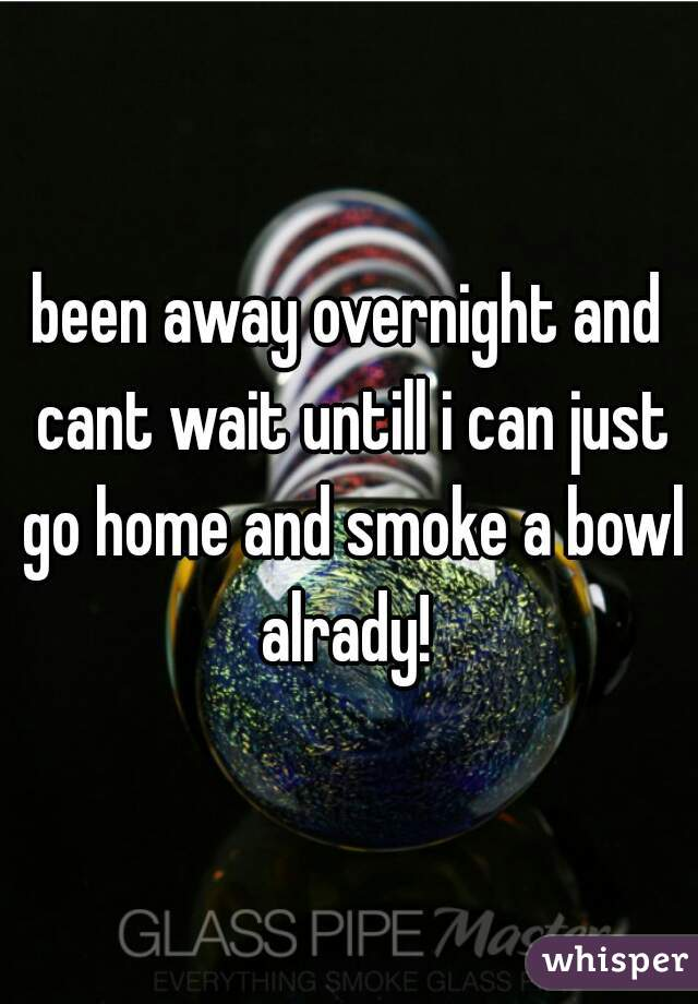 been away overnight and cant wait untill i can just go home and smoke a bowl alrady!