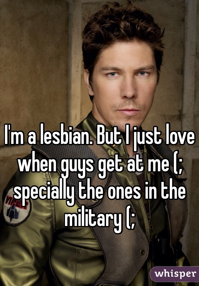 I'm a lesbian. But I just love when guys get at me (;  specially the ones in the military (;