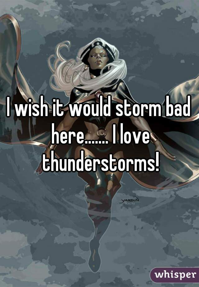 I wish it would storm bad here....... I love thunderstorms!