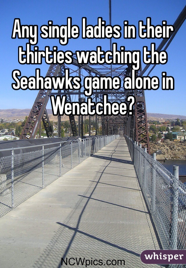 Any single ladies in their thirties watching the Seahawks game alone in Wenatchee?