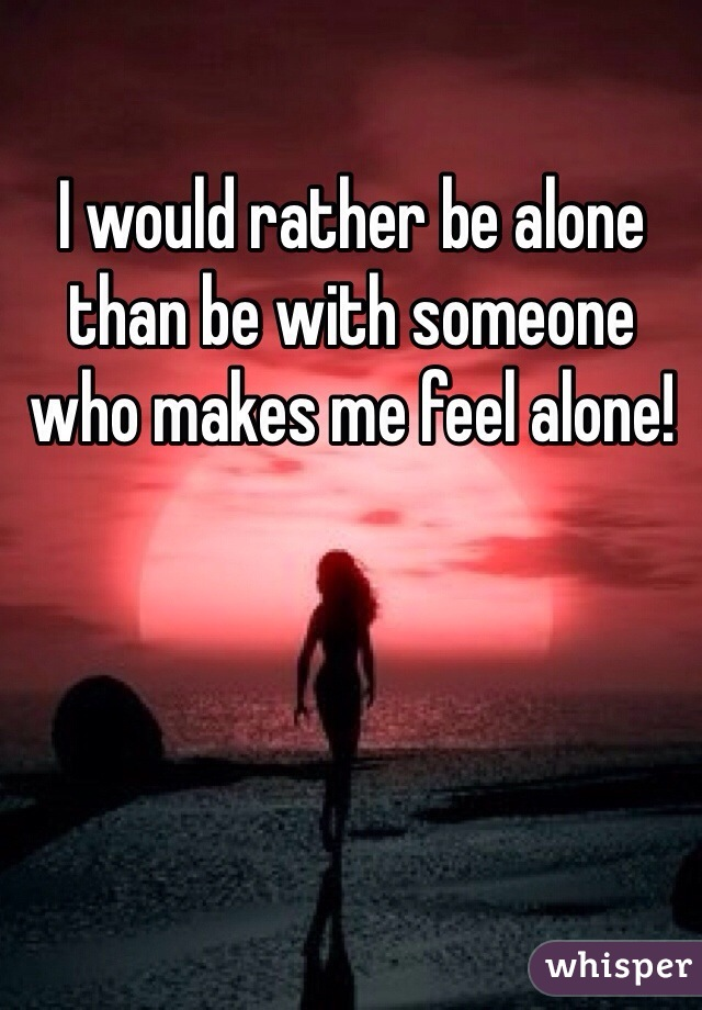 I would rather be alone than be with someone who makes me feel alone!