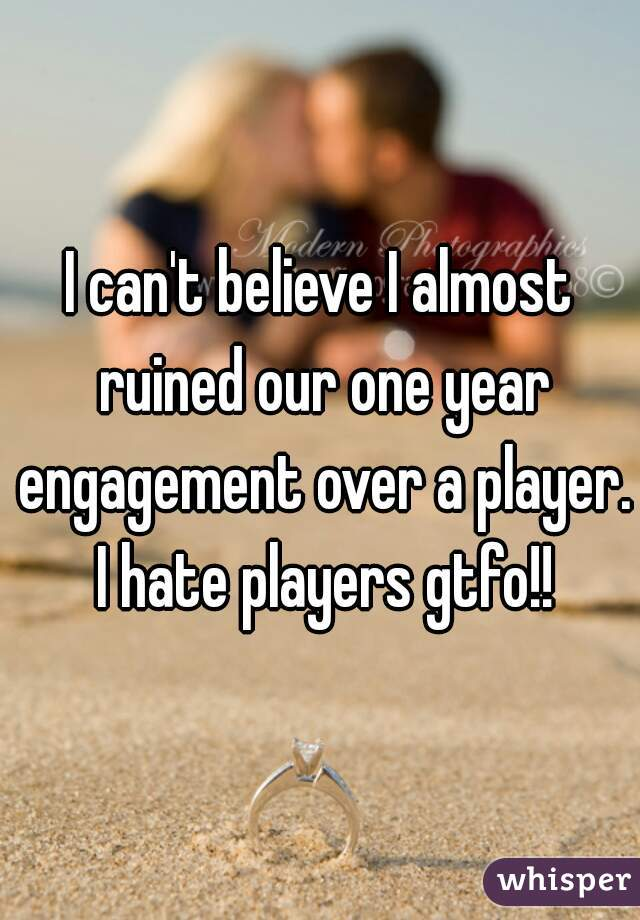 I can't believe I almost ruined our one year engagement over a player. I hate players gtfo!!