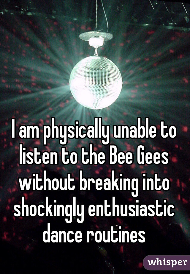 I am physically unable to listen to the Bee Gees without breaking into shockingly enthusiastic dance routines