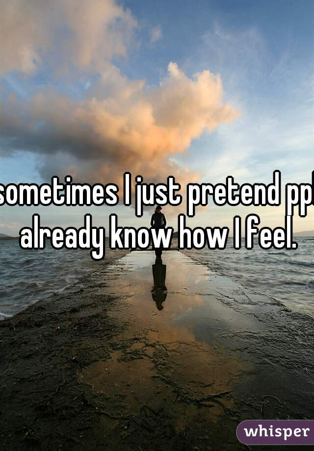 sometimes I just pretend ppl already know how I feel.