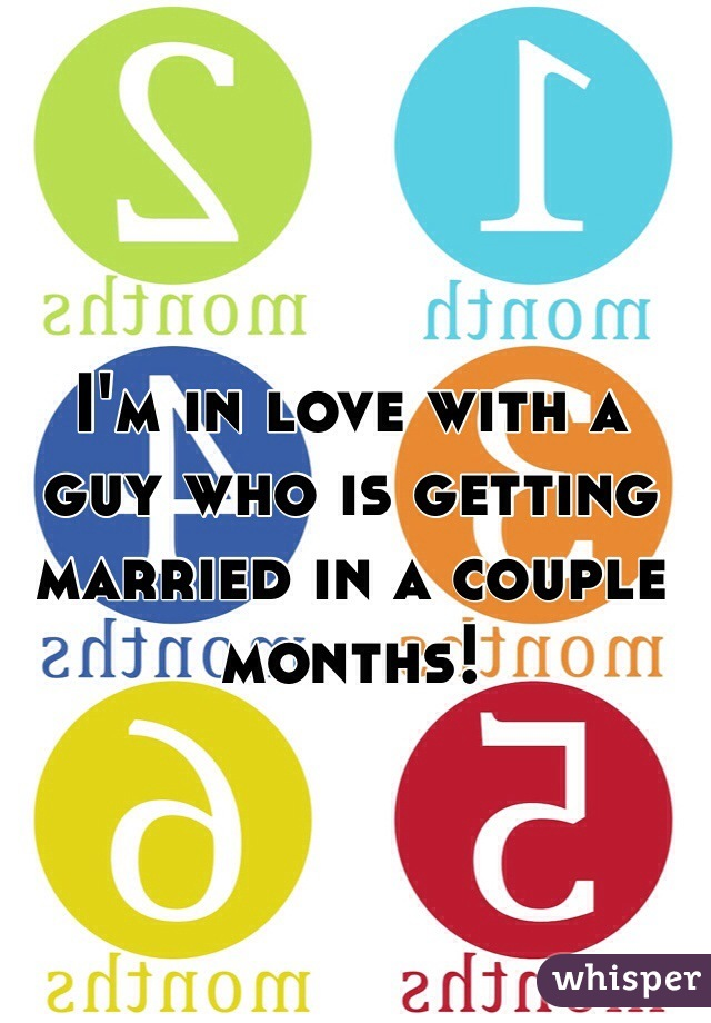 I'm in love with a guy who is getting married in a couple months!