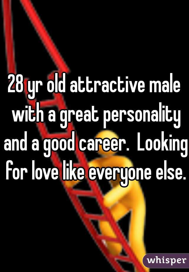 28 yr old attractive male with a great personality and a good career.  Looking for love like everyone else.