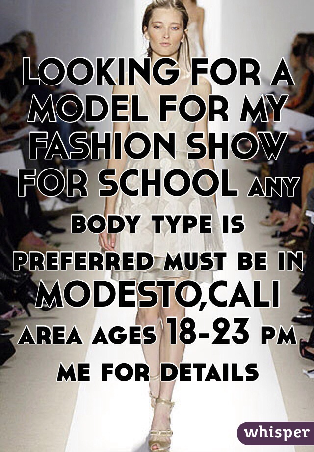 LOOKING FOR A MODEL FOR MY FASHION SHOW FOR SCHOOL any body type is preferred must be in MODESTO,CALI area ages 18-23 pm me for details