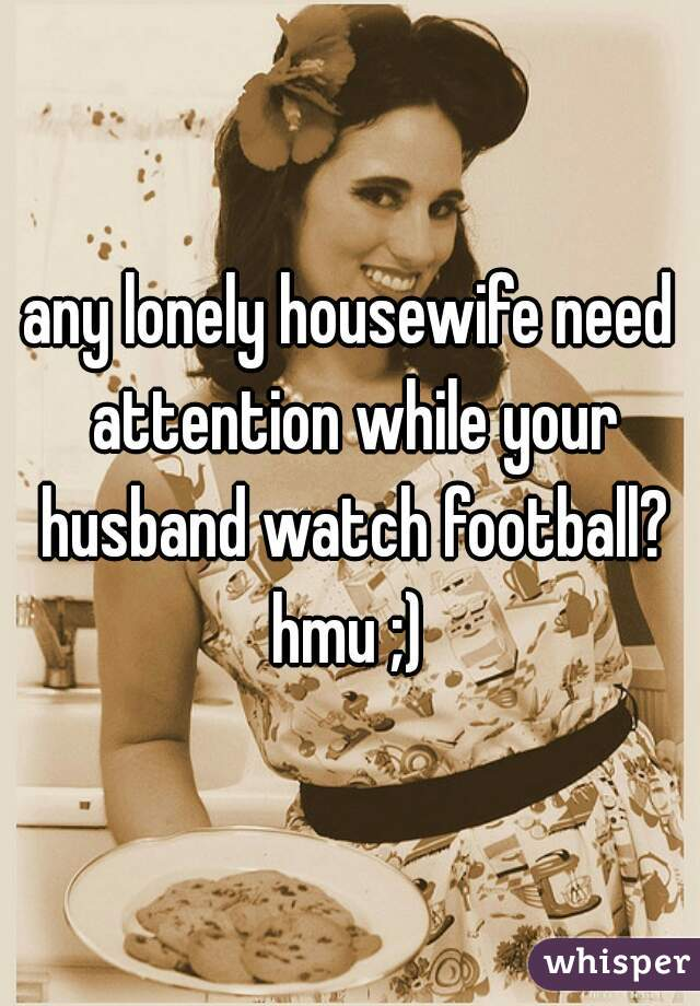 any lonely housewife need attention while your husband watch football? hmu ;)