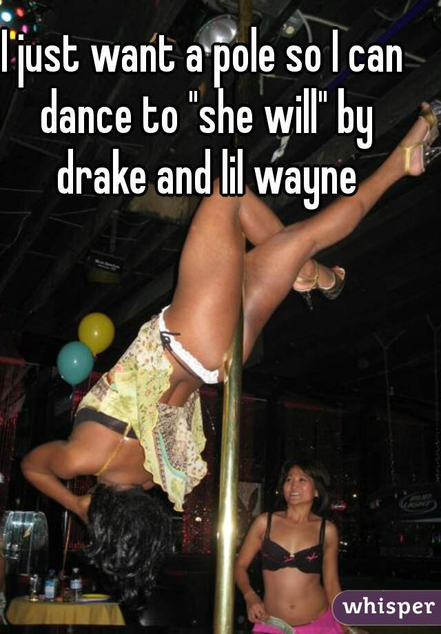"I just want a pole so I can dance to ""she will"" by drake and lil wayne"