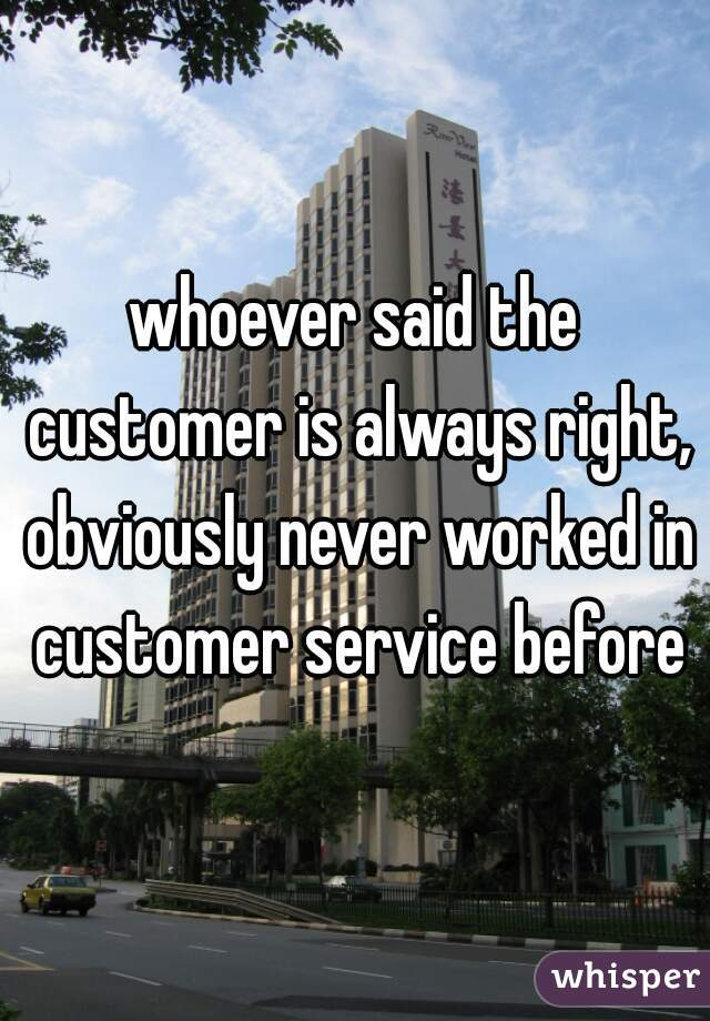whoever said the customer is always right, obviously never worked in customer service before
