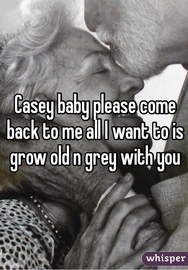 Casey baby please come back to me all I want to is grow old n grey with you