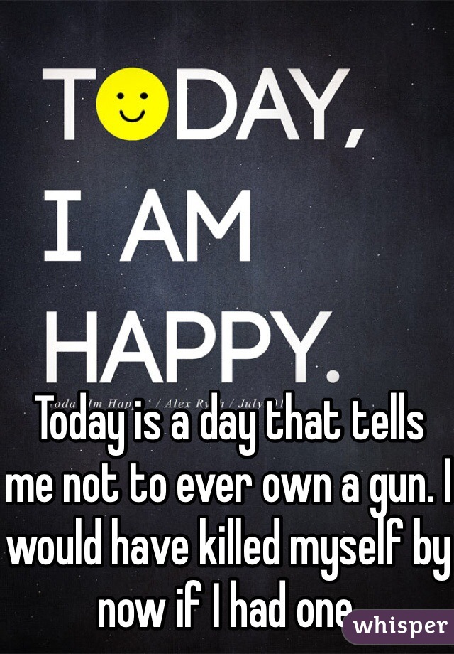 Today is a day that tells me not to ever own a gun. I would have killed myself by now if I had one.
