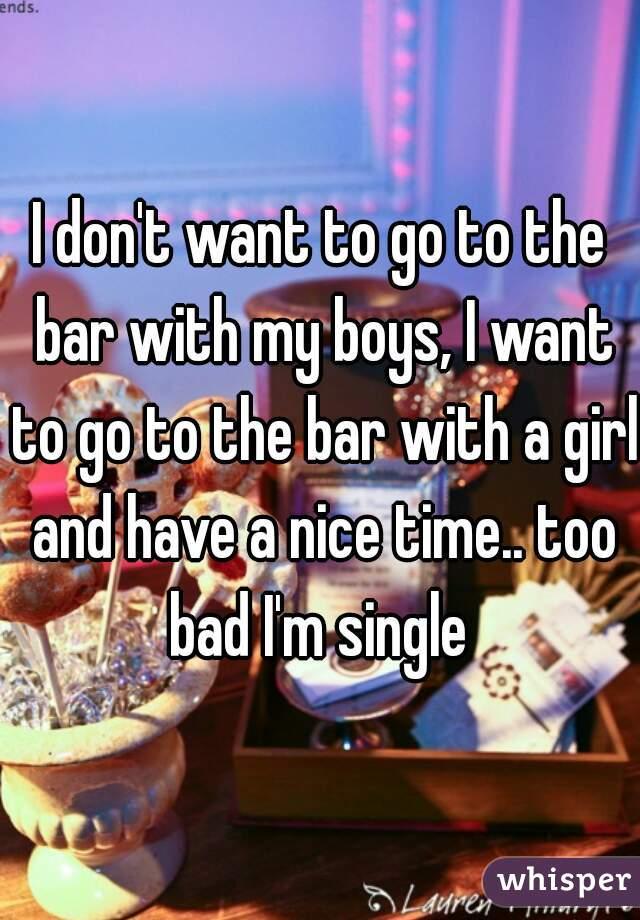 I don't want to go to the bar with my boys, I want to go to the bar with a girl and have a nice time.. too bad I'm single