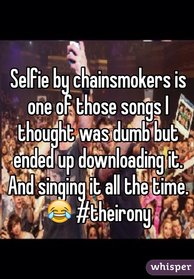 Selfie by chainsmokers is one of those songs I thought was dumb but ended up downloading it. And singing it all the time. 😂 #theirony
