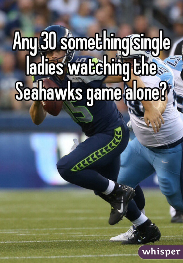 Any 30 something single ladies watching the Seahawks game alone?
