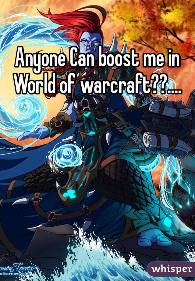 Anyone Can boost me in World of warcraft??....