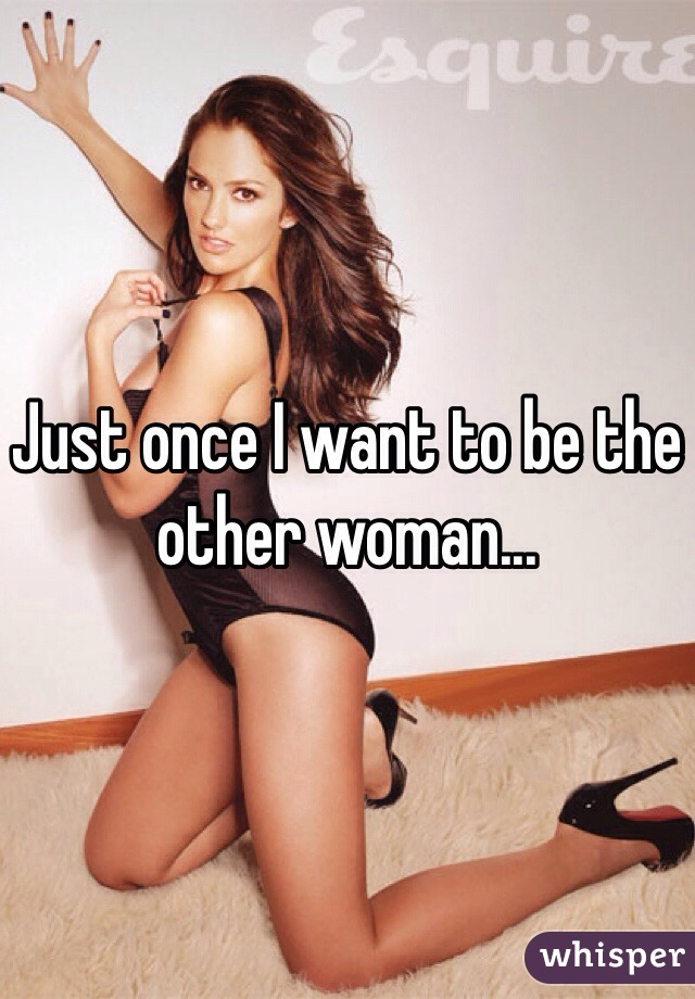 Just once I want to be the other woman...