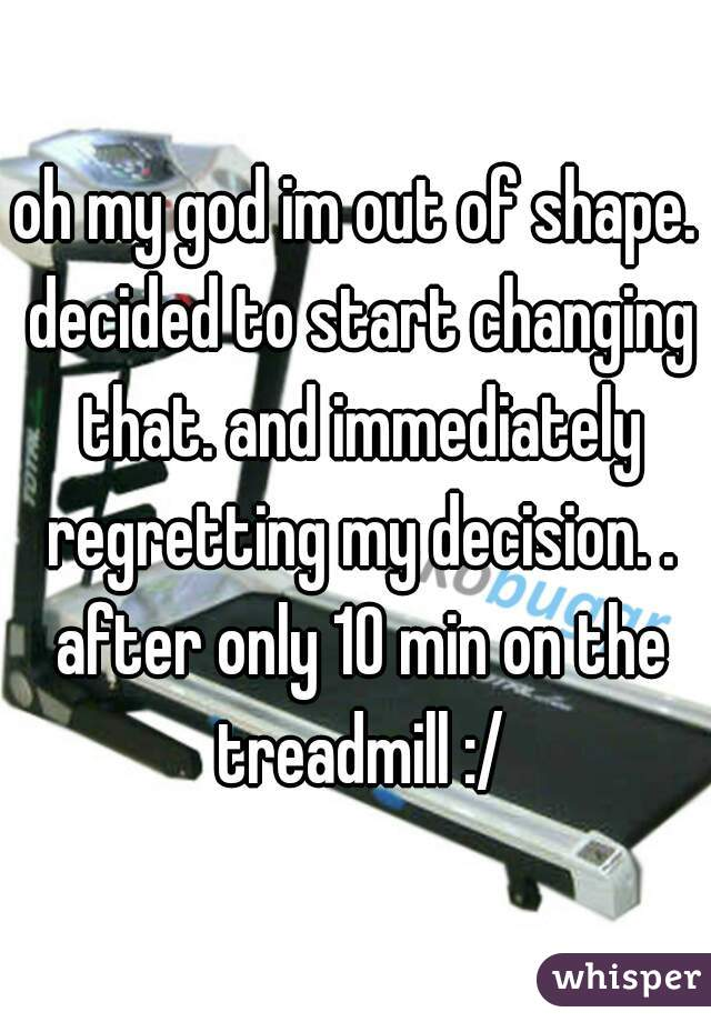 oh my god im out of shape. decided to start changing that. and immediately regretting my decision. . after only 10 min on the treadmill :/