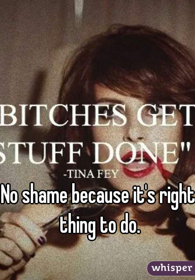 No shame because it's right thing to do.