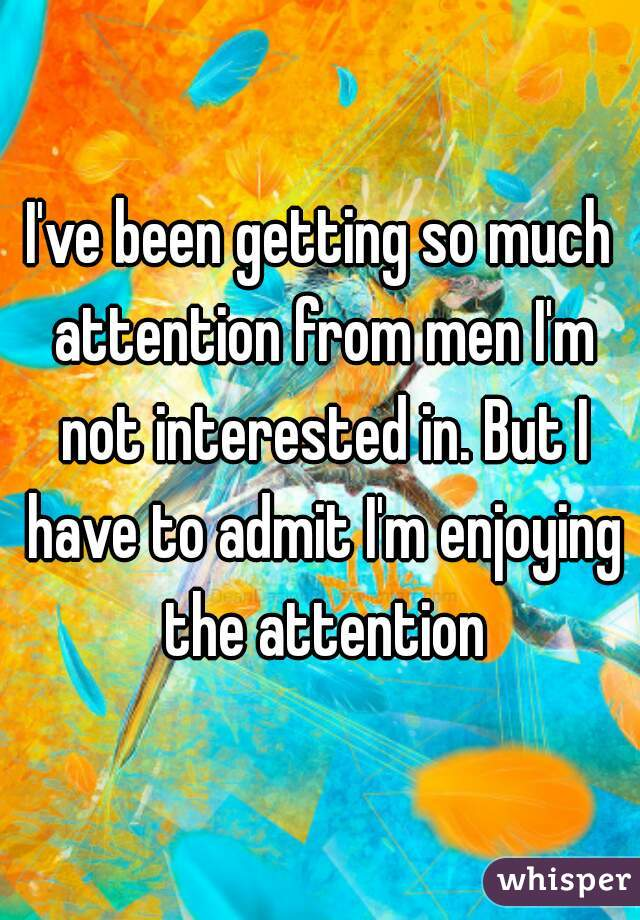I've been getting so much attention from men I'm not interested in. But I have to admit I'm enjoying the attention
