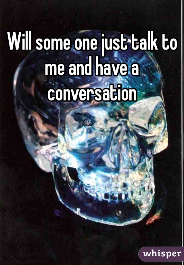 Will some one just talk to me and have a conversation