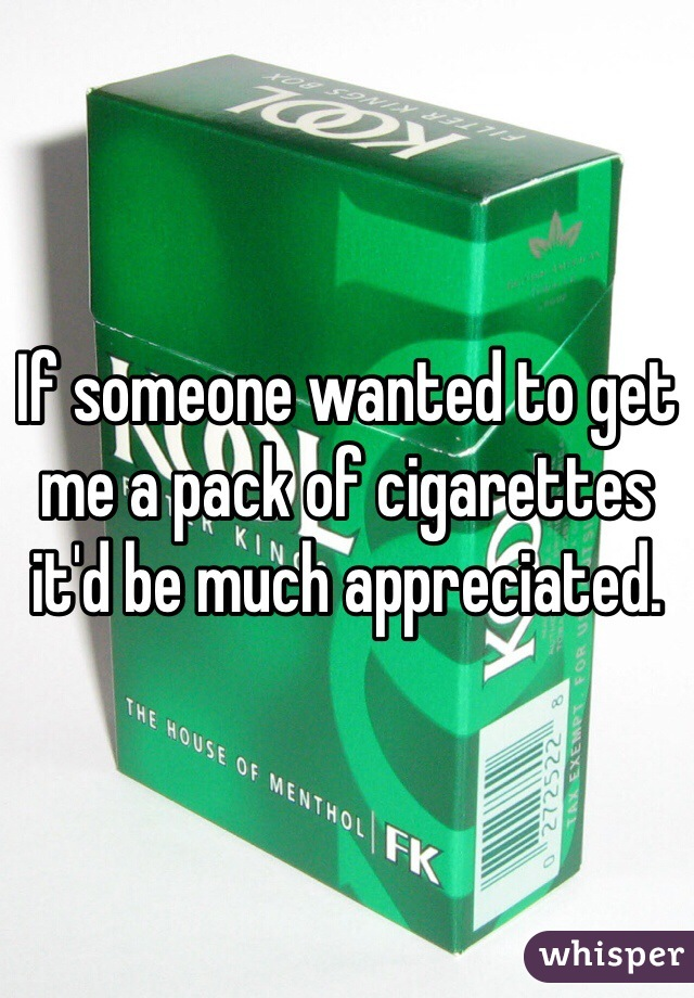 If someone wanted to get me a pack of cigarettes it'd be much appreciated.