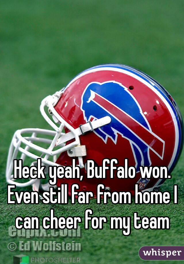 Heck yeah, Buffalo won. Even still far from home I can cheer for my team