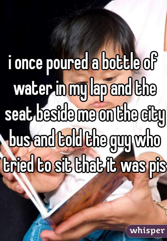 i once poured a bottle of water in my lap and the seat beside me on the city bus and told the guy who tried to sit that it was piss